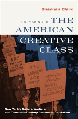 The Making of the American Creative Class: New York's Culture Workers and Twentieth-Century Consumer Capitalism Cover Image