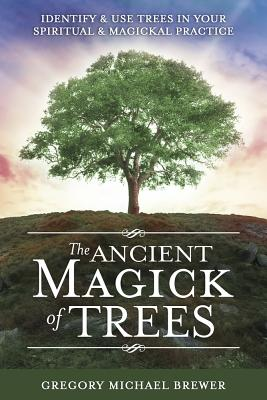 The Ancient Magick of Trees: Identify & Use Trees in Your Spiritual & Magickal Practice Cover Image