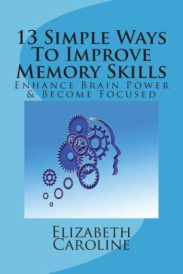 13 Simple Ways To Improve Memory Skills: Enhance Brain Power & Become Focused Cover Image