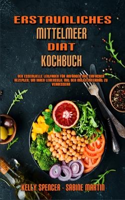 Erstaunliches Mittelmeer-Diät-Kochbuch: Der Essentielle Leitfaden Für Anfänger Mit Einfachen Rezepten, Um Ihren Lebensstil Mit Der Mittelmeerdiät Zu V Cover Image