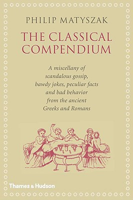 The Classical Compendium: A Miscellany of Scandalous Gossip, Bawdy Jokes, Peculiar Facts, and Bad Behavior from the Ancient Greeks and Romans Cover Image