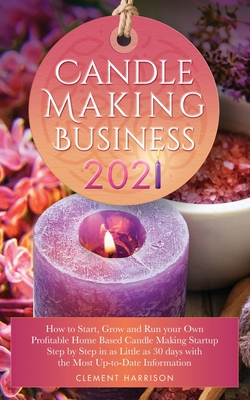 Candle Making Business 2021: How to Start, Grow and Run Your Own Profitable Home Based Candle Startup Step by Step in as Little as 30 Days With the Cover Image