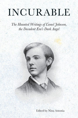 Incurable: The Haunted Writings of Lionel Johnson, the Decadent Era's Dark Angel Cover Image