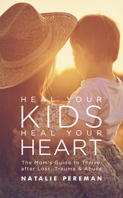 Heal Your Kids, Heal Your Heart: The Mom's Guide to Recover and Thrive After Trauma and Abuse Cover Image