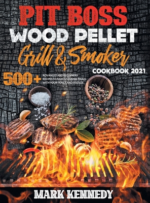 Pit Boss Wood Pellet Grill & Smoker Cookbook 2021: 500+ advanced and beginners recipes to make stunning meals with your family and friends Cover Image