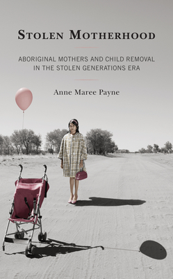 Stolen Motherhood: Aboriginal Mothers and Child Removal in the Stolen Generations Era Cover Image