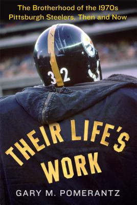Their Life's Work: The Brotherhood of the 1970s Pittsburgh Steelers, Then and NowGary M. Pomerantz