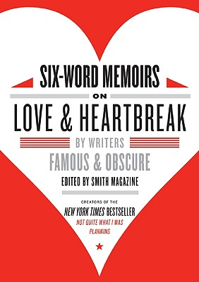 Six-Word Memoirs on Love & Heartbreak: By Writers Famous & Obscure Cover Image