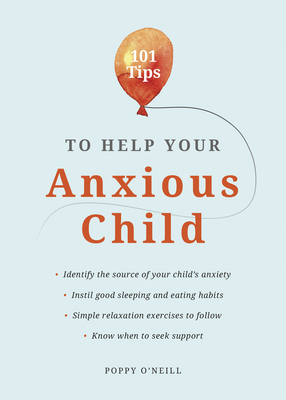 101 Tips to Help Your Anxious Child: Ways to help your child overcome their fears and worries Cover Image
