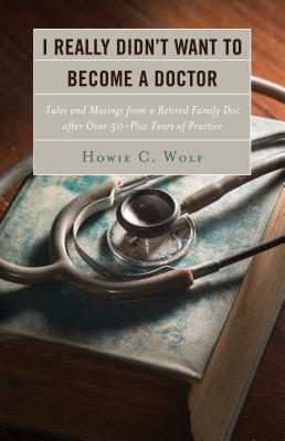 I Really Didn't Want to Become a Doctor: Tales and Musings from a Family Doc Retired After 50-Plus Years Cover Image