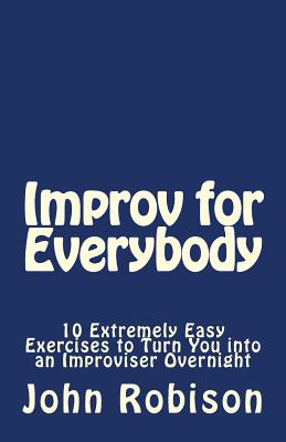 Improv for Everybody: 10 Extremely Easy Exercises to Turn You into an Improviser Overnight Cover Image