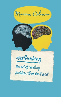 Overthinking the Art of Creating Problems That Don't Exist: Declutter Your Mind, Overcome Negative Thinking, Stress And Anxiety and Rewire Your Brain Cover Image