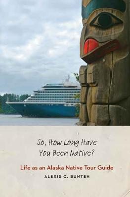 So, How Long Have You Been Native?: Life as an Alaska Native Tour Guide Cover Image