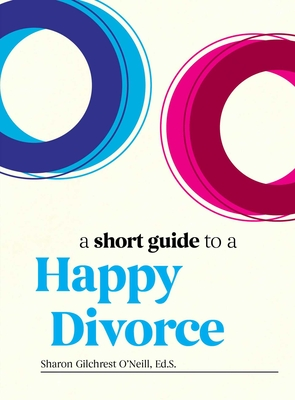 A Short Guide to a Happy Divorce: The Modern Framework for When Love Comes to an End   Cover Image