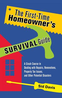 The First-Time Homeowner's Survival Guide: A Crash Course in Dealing with Repairs, Renovations, Property Tax Issues, and Other Potential Disasters Cover Image