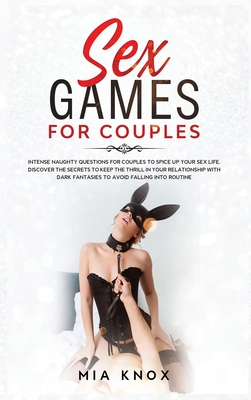Sex Games for Couples: Intense Naughty Questions for Couples to Spice Up Your Sex Life. Discover the Secrets to Keep the Thrill in Your Relat Cover Image