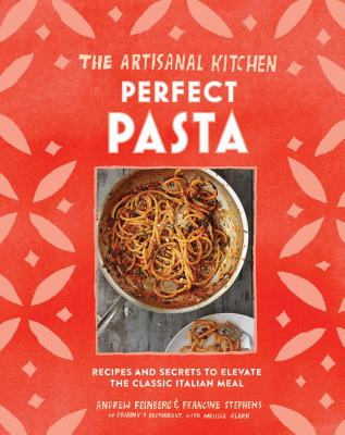 The Artisanal Kitchen: Perfect Pasta: Recipes and Secrets to Elevate the Classic Italian Meal Cover Image