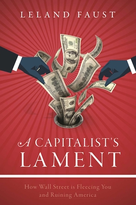 A Capitalist's Lament: How Wall Street Is Fleecing You and Ruining America Cover Image