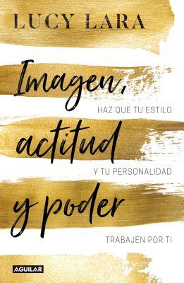 Imagen, actitud y poder: Has que tu estilo y personalidad trabajen por ti / Look, Attitude, and Power: Has que tu estilo y personalidad trabajen por ti Cover Image