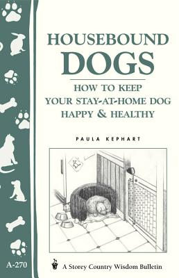 Housebound Dogs: How to Keep Your Stay-at-Home Dog Happy & Healthy: (Storey's Country Wisdom Bulletin A-270) (Storey Country Wisdom Bulletin) Cover Image