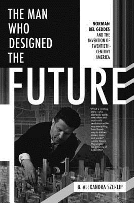 the man who designed the future norman bel geddes and the invention
