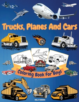 Trucks, Planes And Cars Coloring Book For Boys: Amazing Collection of Cool Trucks, Planes, Cars, Bikes, and Other Vehicles Coloring Pages for Boys or Cover Image