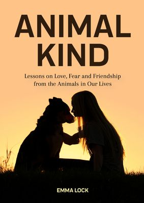 Animal Kind: Lessons on Love, Fear and Friendship from the Animals in Our Lives (True Stories Gift for Cat Lovers, Dog Owners and A Cover Image