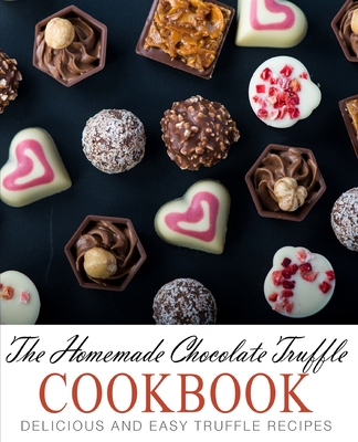 The Homemade Chocolate Truffle Cookbook: Delicious and Easy Truffle Recipes Cover Image