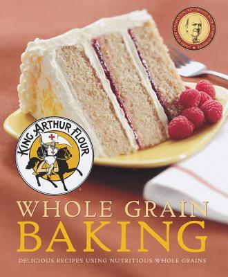 King Arthur Flour Whole Grain Baking: Delicious Recipes Using Nutritious Whole Grains (King Arthur Flour Cookbooks) Cover Image