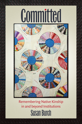Committed: Remembering Native Kinship in and Beyond Institutions (Critical Indigeneities) Cover Image