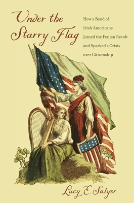 Under the Starry Flag: How a Band of Irish Americans Joined the Fenian Revolt and Sparked a Crisis Over Citizenship Cover Image