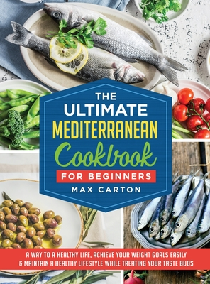 The Ultimate Mediterranean Cookbook for Beginners: A way to a healthy life, Achieve Your Weight Goals Easily & Maintain a Healthy Lifestyle While Trea Cover Image