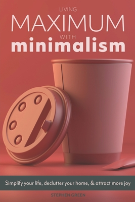 Living Maximum With Minimalism: Simplify Your Life, Declutter Your Home, and Attract More Joy Cover Image
