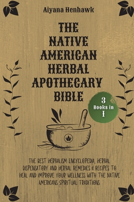 The Native American Herbal Apothecary Bible: 3 books in 1 - The Best Herbalism Encyclopedia, Herbal Dispensatory and Herbal Remedies & Recipes to Heal Cover Image