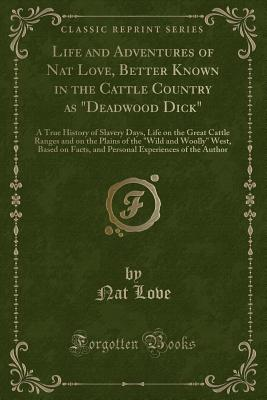 Life and Adventures of Nat Love: Better Known in the Cattle Country as Deadwood Dick (Classic Reprint) Cover Image