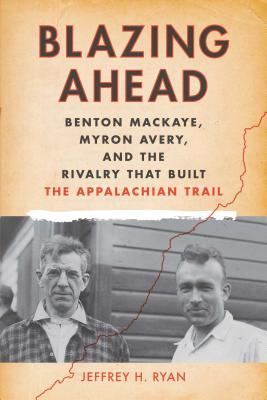 Blazing Ahead: Benton Mackaye, Myron Avery, and the Rivalry That Built the Appalachian Trail Cover Image