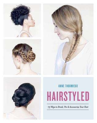 Hairstyled: 75 Ways to Braid, Pin & Accessorize Your Hair Cover Image