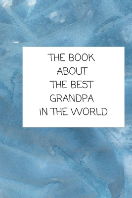 The Book About The Best Grandpa In The World: Book for Grandfather Filled by Grandchild Cover Image