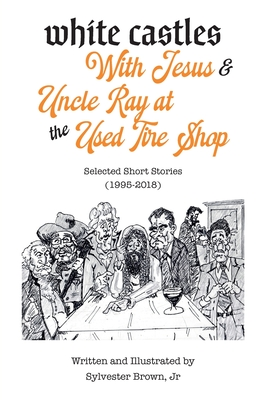White Castles with Jesus & Uncle Ray at the Used Tire Shop: Selected Short Stories by Sylvester Brown, Jr. Cover Image