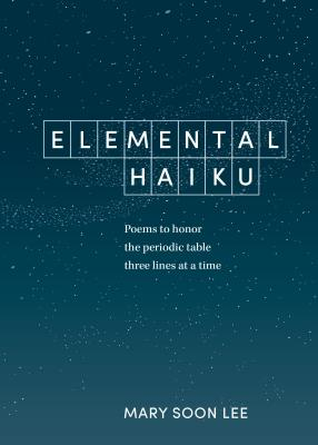 Elemental Haiku: Poems to honor the periodic table, three lines at a time Cover Image