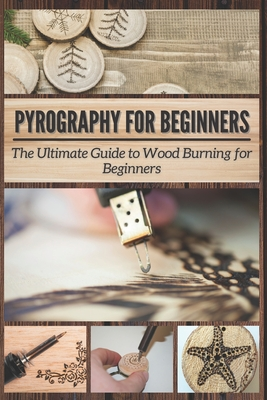 Pyrography for Beginners: The Ultimate Guide to Wood Burning for Beginners Cover Image