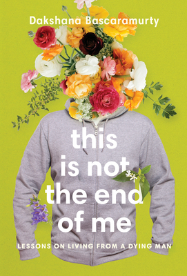 This Is Not the End of Me: Lessons on Living from a Dying Man Cover Image