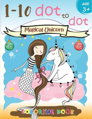 1-10 dot to dot Magical Unicorn coloring book Age 3+: A Fun Dot To Dot Book Filled With Cute Animals, Beautiful Flowers, Snowman, Beach & More! Cover Image