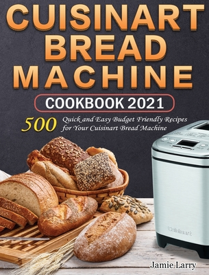Cuisinart Bread Machine Cookbook 2021: 500 Quick and Easy Budget Friendly Recipes for Your Cuisinart Bread Machine Cover Image