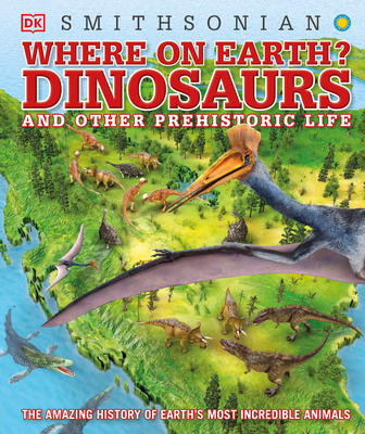 Where on Earth? Dinosaurs and Other Prehistoric Life: The Amazing History of Earth's Most Incredible Animals by DK