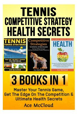 Tennis: Competitive Strategy: Health Secrets: 3 Books in 1: Master Your Tennis Game, Get the Edge on the Competition & Ultimat Cover Image