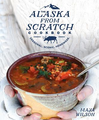 The Alaska from Scratch Cookbook: Seasonal. Scenic. Homemade. Cover Image