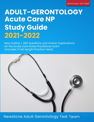 Adult-Gerontology Acute Care NP Study Guide 2021-2022: New Outline + 450 Questions and Answer Explanations for the Acute Care Nurse Practitioner Exam Cover Image