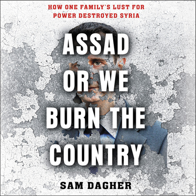 Assad, or We Burn the Country: How One Family's Lust for Power Destroyed Syria Cover Image