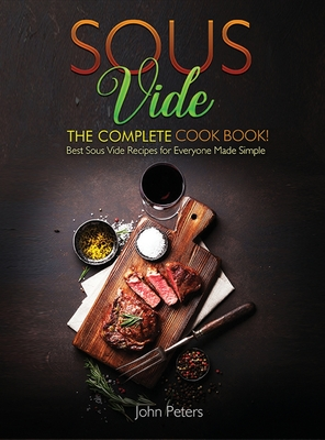 Sous Vide: The Complete Cookbook! Best Sous Vide Recipes For Everyone Made Simple Cover Image